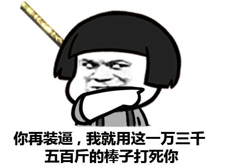 你再装逼,我就用这一万三千一百斤的棒子打死你