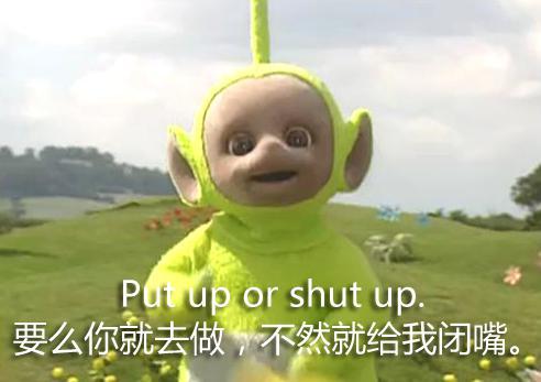 要么你就去做,不然就给我闭嘴(Put up or shut up)