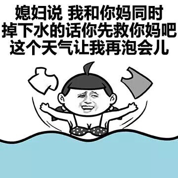 媳妇说 我和你妈同时掉下水的话你先救你妈吧 这个天气让我再泡会儿