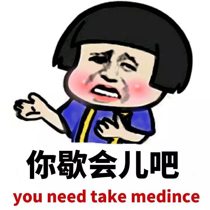 你歇会儿吧 you need take medince